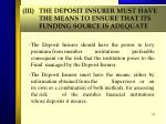 iii the deposit insurer must have the means to ensure that its funding source is adequate