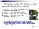 who should be offered referral for genetic counselling and or genetic testing16