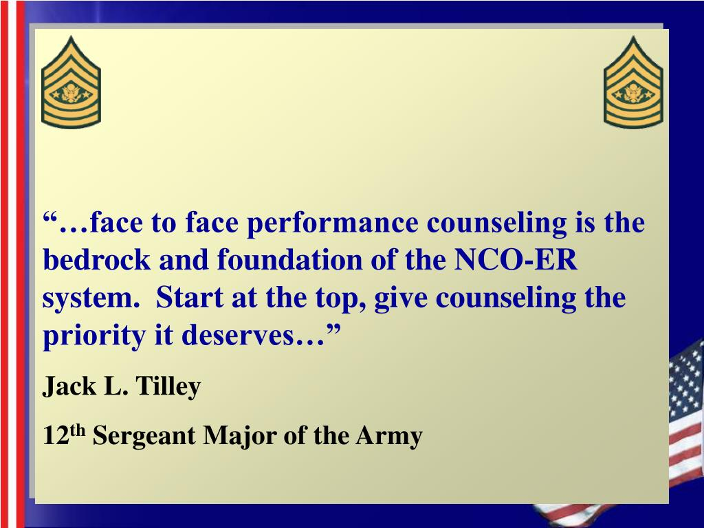 """""""…face to face performance counseling is the bedrock and foundation of the NCO-ER system.  Start at the top, give counseling the priority it deserves…"""""""