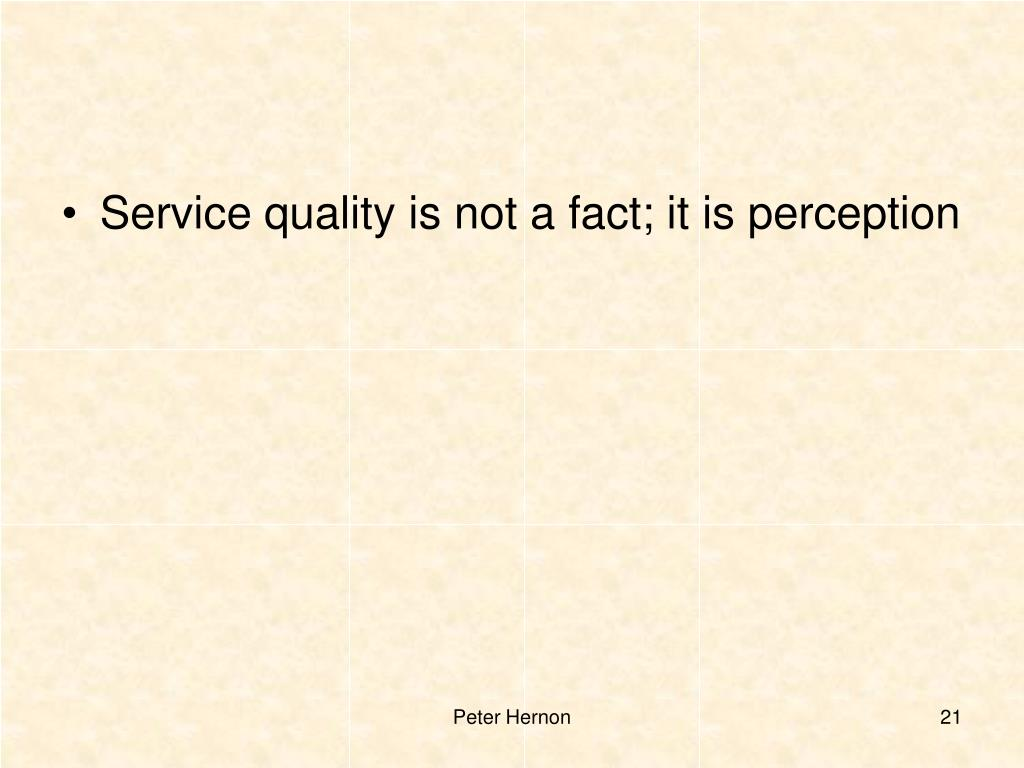 Service quality is not a fact; it is perception