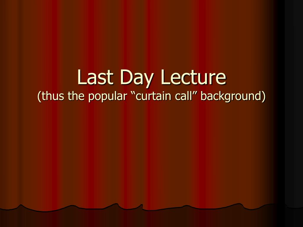 last day lecture thus the popular curtain call background l.