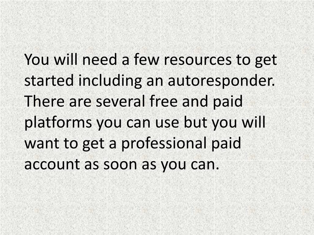 You will need a few resources to get started including an autoresponder. There are several free and paid platforms you can use but you will want to get a professional paid account as soon as you can.