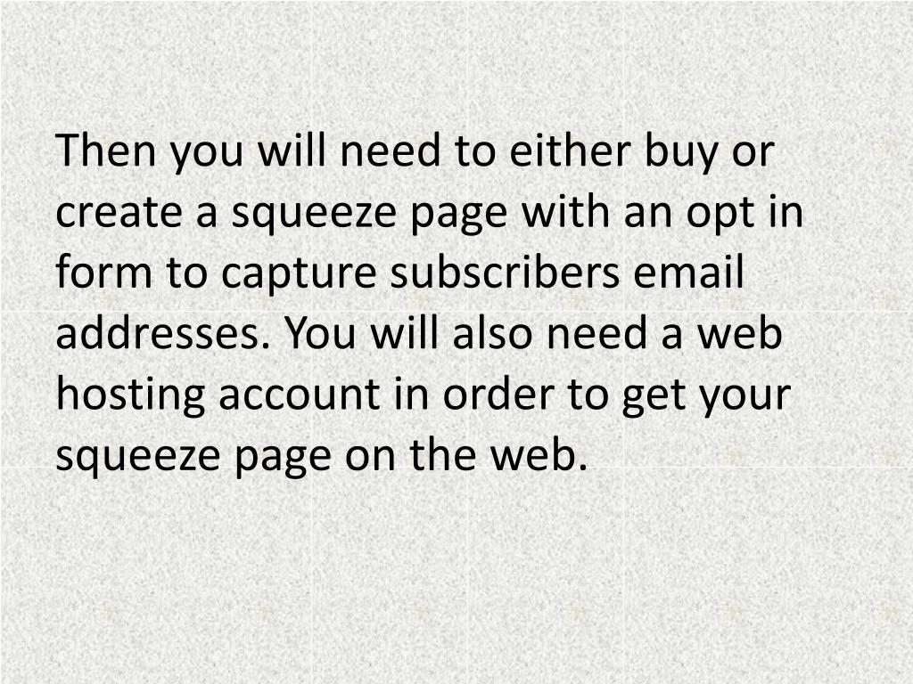 Then you will need to either buy or create a squeeze page with an opt in form to capture subscribers email addresses. You will also need a web hosting account in order to get your squeeze page on the web.