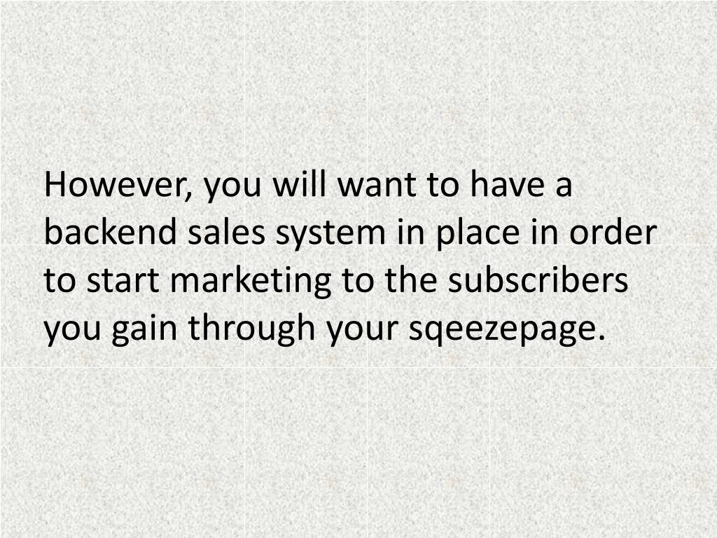 However, you will want to have a backend sales system in place in order to start marketing to the subscribers you gain through your sqeezepage.