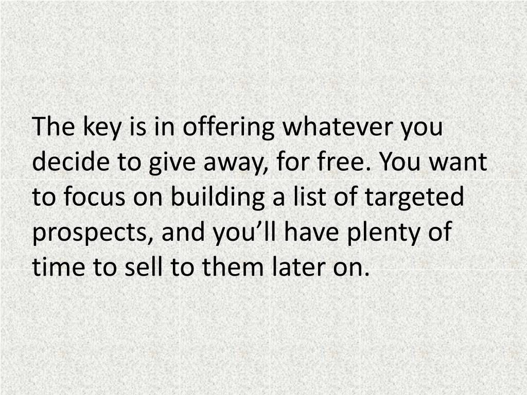 The key is in offering whatever you decide to give away, for free. You want to focus on building a list of targeted prospects, and you'll have plenty of time to sell to them later on.