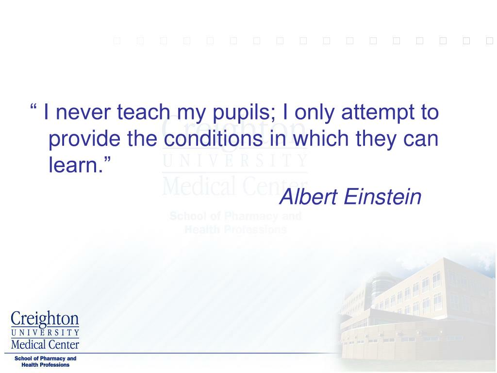 """"""" I never teach my pupils; I only attempt to provide the conditions in which they can learn."""""""