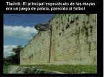 tlachtli el principal espect culo de los mayas era un juego de pelota parecido al f tbol