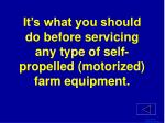 it s what you should do before servicing any type of self propelled motorized farm equipment