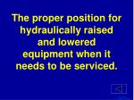 the proper position for hydraulically raised and lowered equipment when it needs to be serviced