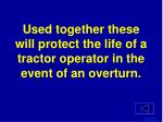 used together these will protect the life of a tractor operator in the event of an overturn