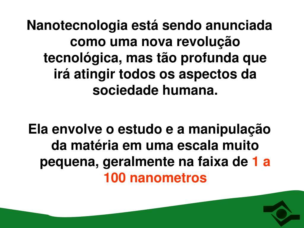 Nanotecnologia está sendo anunciada como uma nova revolução tecnológica, mas tão profunda que irá atingir todos os aspectos da sociedade humana.