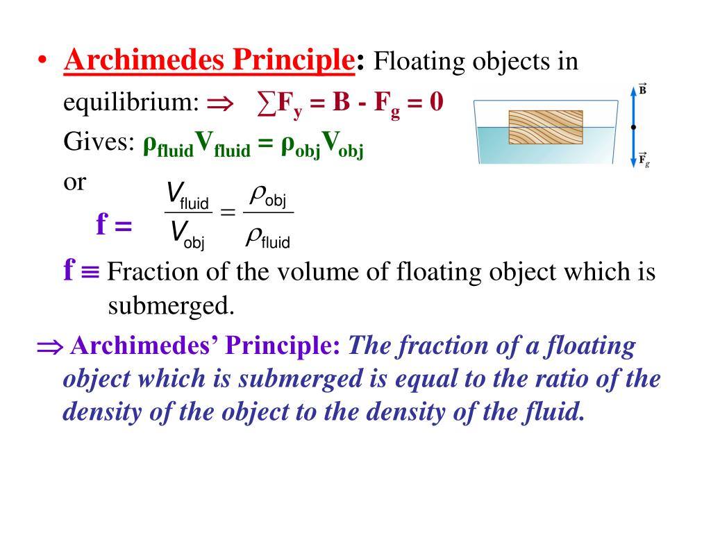 archimedes principle Buoyant force is the force applied upward on an object by any fluid archimedes' principle states that the buoyant force applied to an object is equal to the weight of the fluid the object displaces.