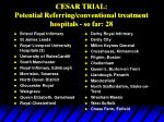 cesar trial potential referring conventional treatment hospitals so far 28