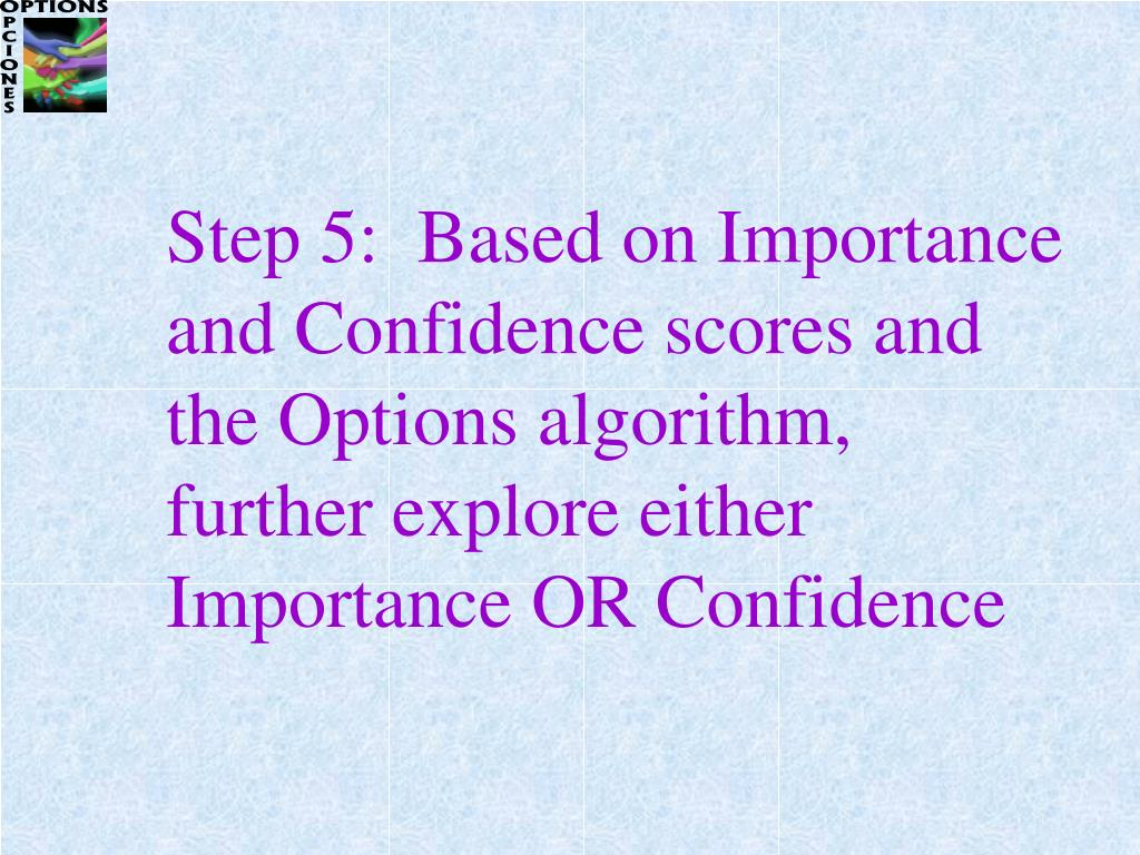 Step 5:  Based on Importance and Confidence scores and the Options algorithm, further explore either Importance OR Confidence