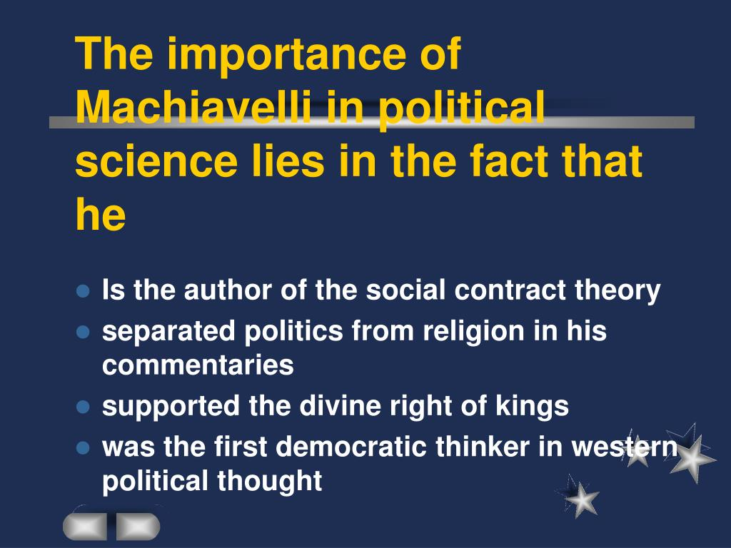 The importance of Machiavelli in political science lies in the fact that he