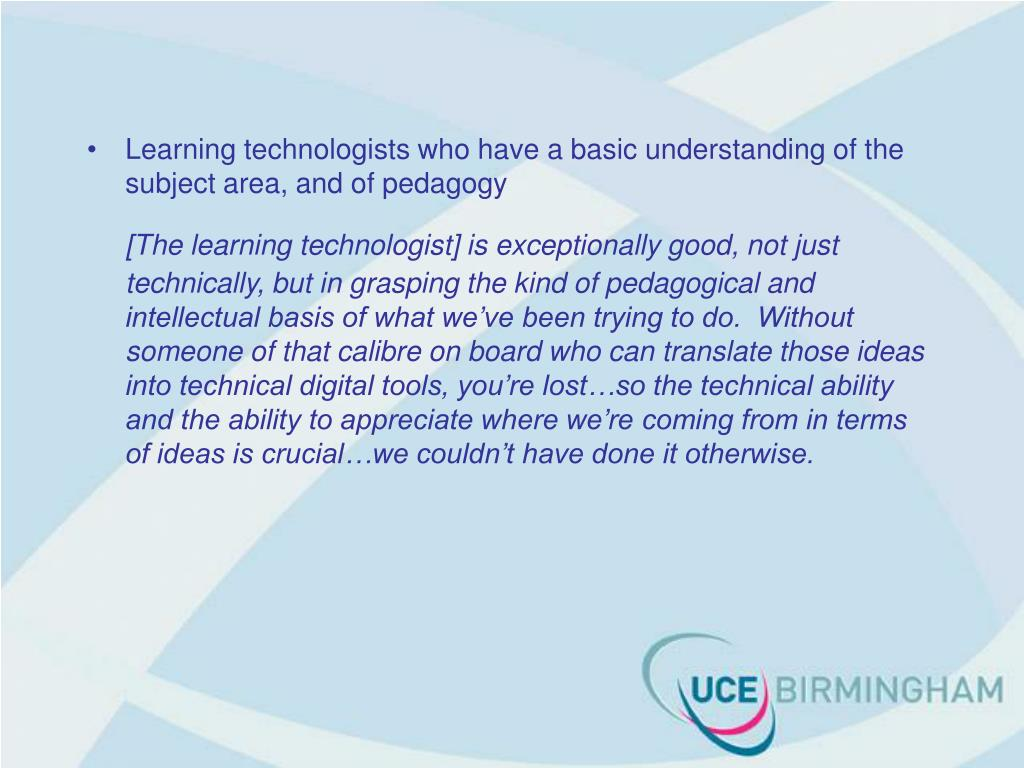 Learning technologists who have a basic understanding of the subject area, and of pedagogy