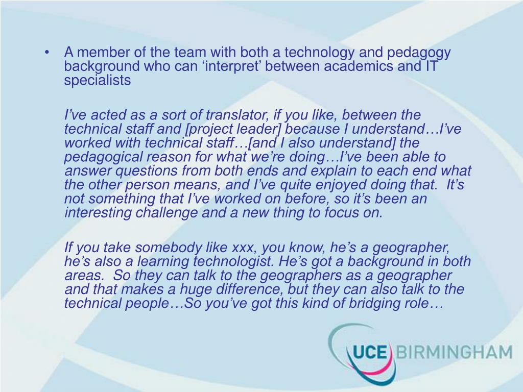 A member of the team with both a technology and pedagogy background who can 'interpret' between academics and IT specialists