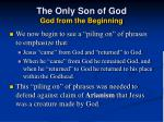 the only son of god god from the beginning