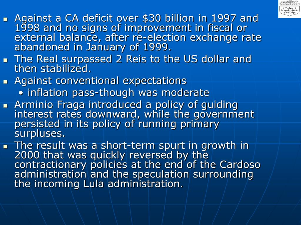 Against a CA deficit over $30 billion in 1997 and 1998 and no signs of improvement in fiscal or external balance, after re-election exchange rate abandoned in January of 1999.