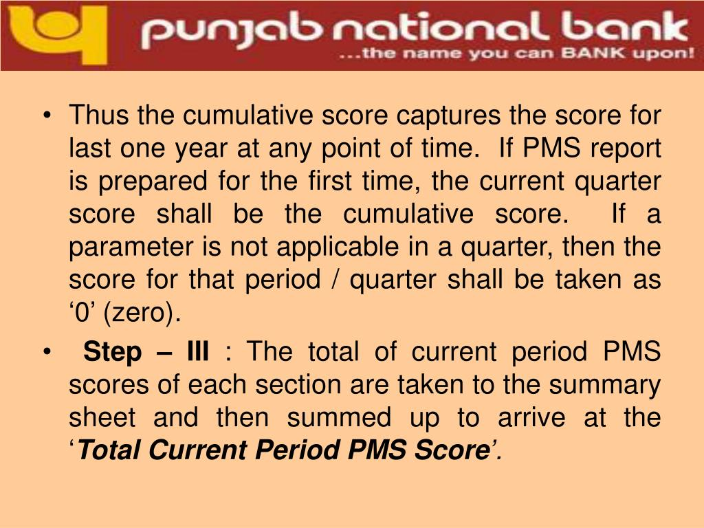 Thus the cumulative score captures the score for last one year at any point of time.  If PMS report is prepared for the first time, the current quarter score shall be the cumulative score.  If a parameter is not applicable in a quarter, then the score for that period / quarter shall be taken as '0' (zero).