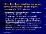sleep disordered breathing and upper airway anormalities in first degree relatives of alte children