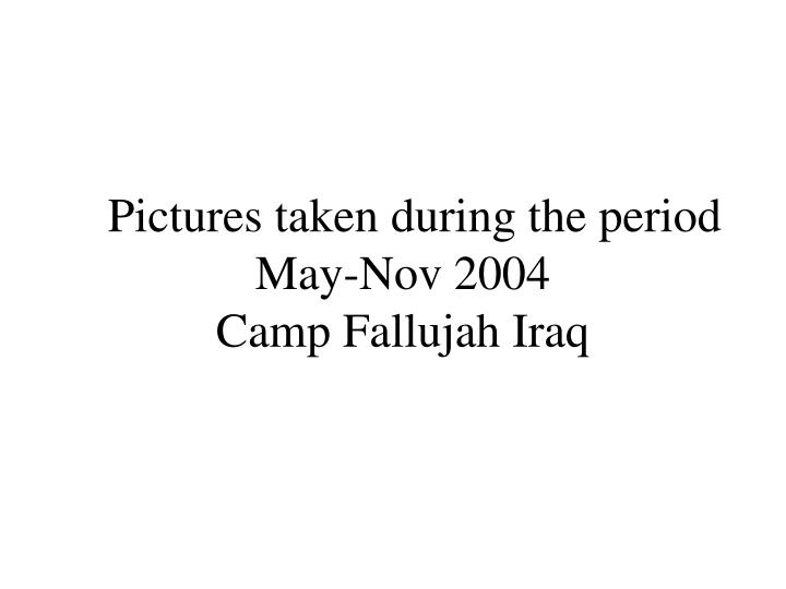 pictures taken during the period may nov 2004 camp fallujah iraq n.