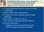 practicing clinicians case study 4 a 77 year old african american woman with recent acute mi