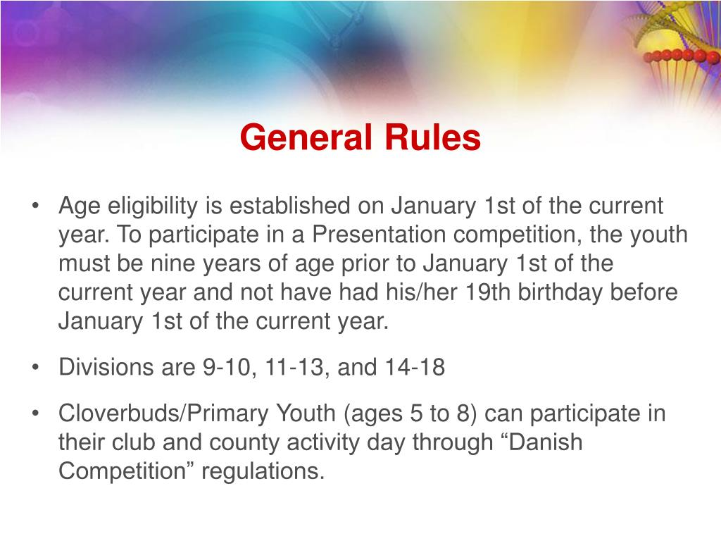 Age eligibility is established on January 1st of the current year. To participate in a Presentation competition, the youth must be nine years of age prior to January 1st of the current year and not have had his/her 19th birthday before January 1st of the current year.