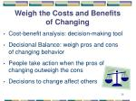 weigh the costs and benefits of changing