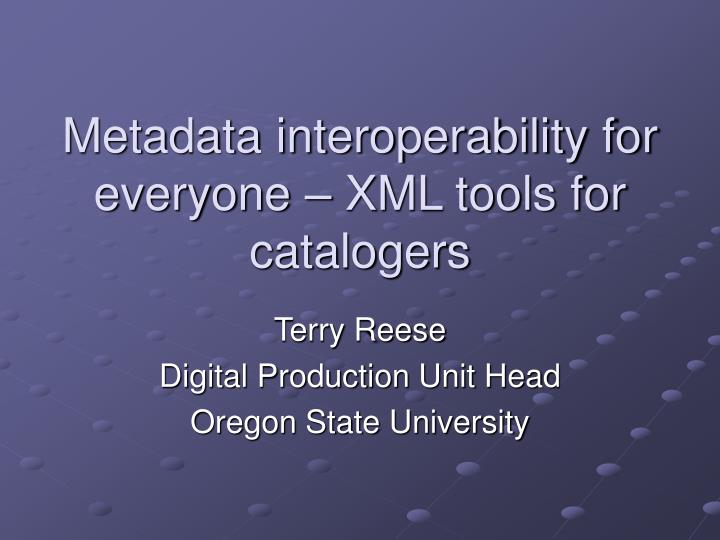 Metadata interoperability for everyone xml tools for catalogers
