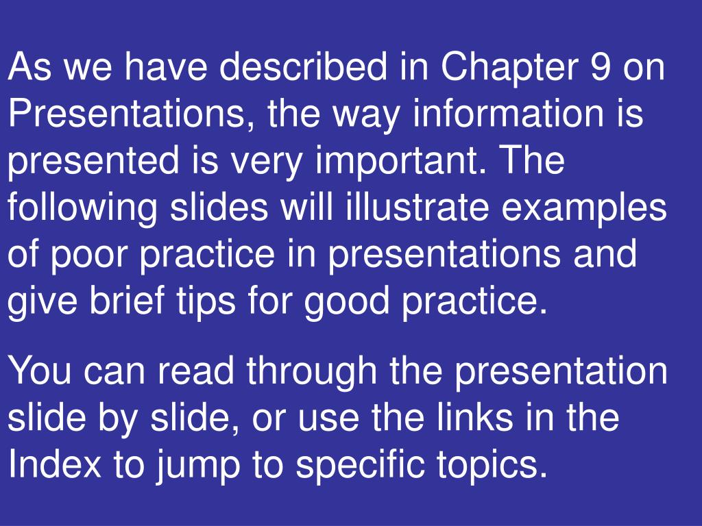 As we have described in Chapter 9 on Presentations, the way information is presented is very important. The following slides will illustrate examples of poor practice in presentations and give brief tips for good practice.