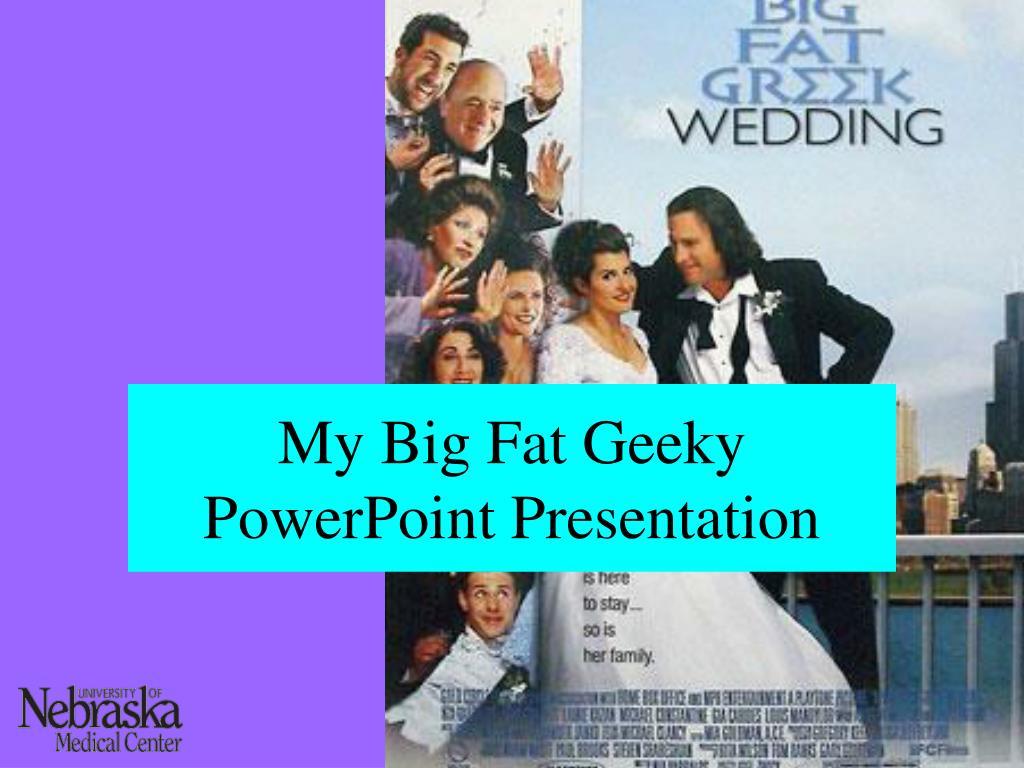 My Big Fat Geeky PowerPoint Presentation