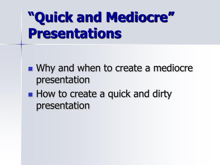Quick and mediocre presentations