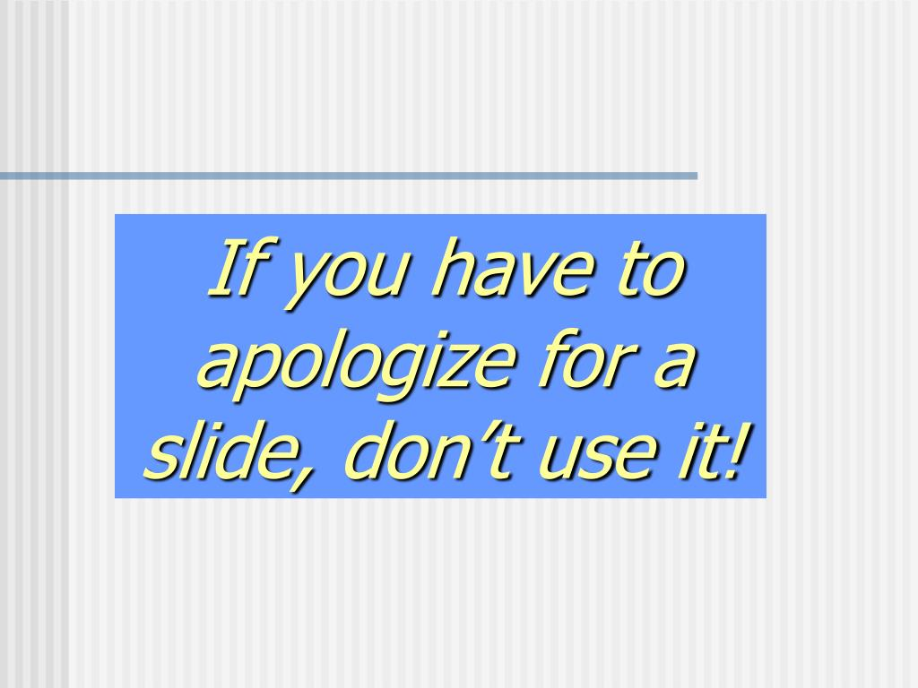 If you have to apologize for a slide, don't use it!