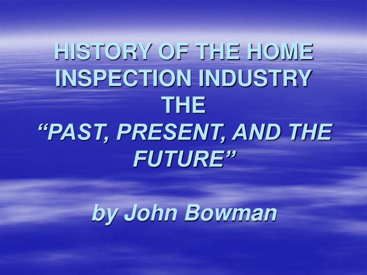 history of the home inspection industry the past present and the future by john bowman n.