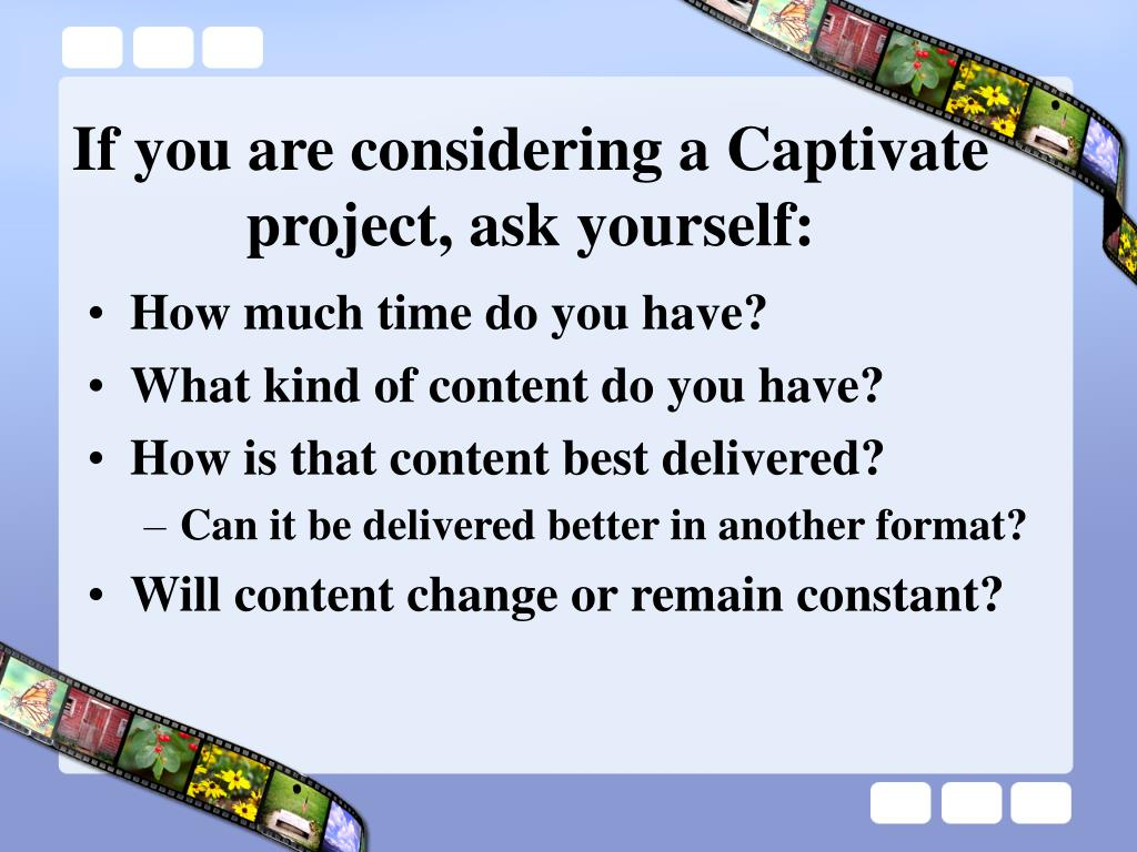 If you are considering a Captivate project, ask yourself: