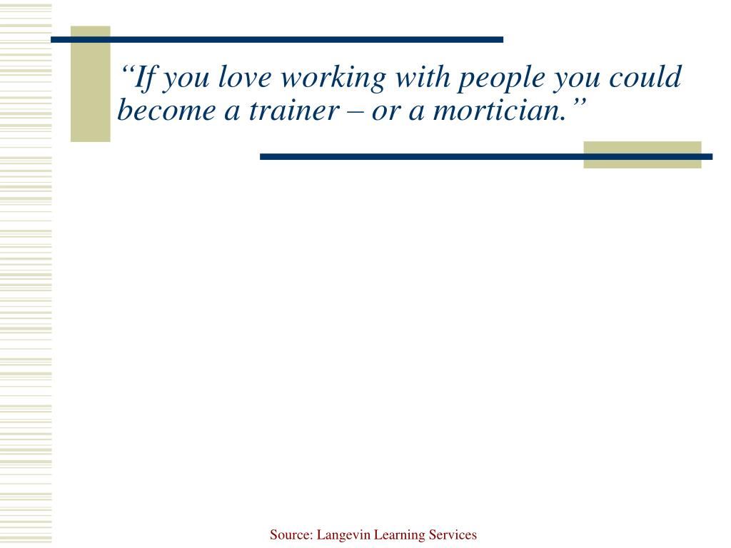 """If you love working with people you could become a trainer – or a mortician."""