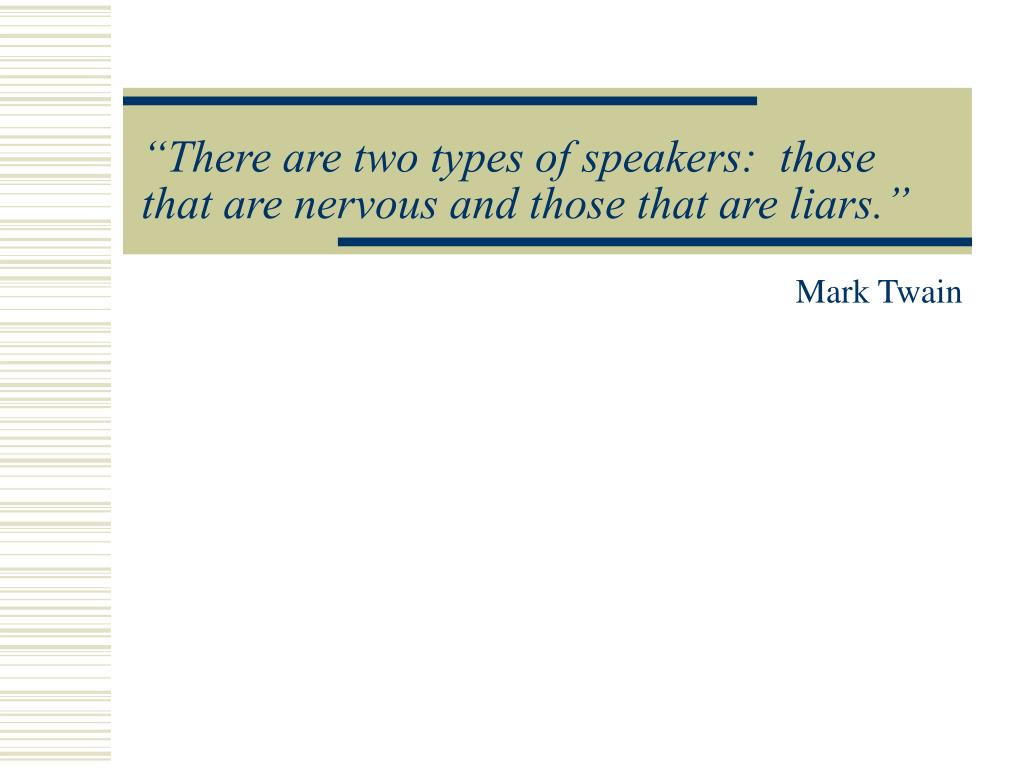 """There are two types of speakers:  those that are nervous and those that are liars."""