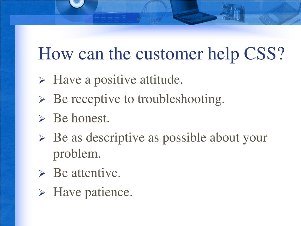 How can the customer help CSS?