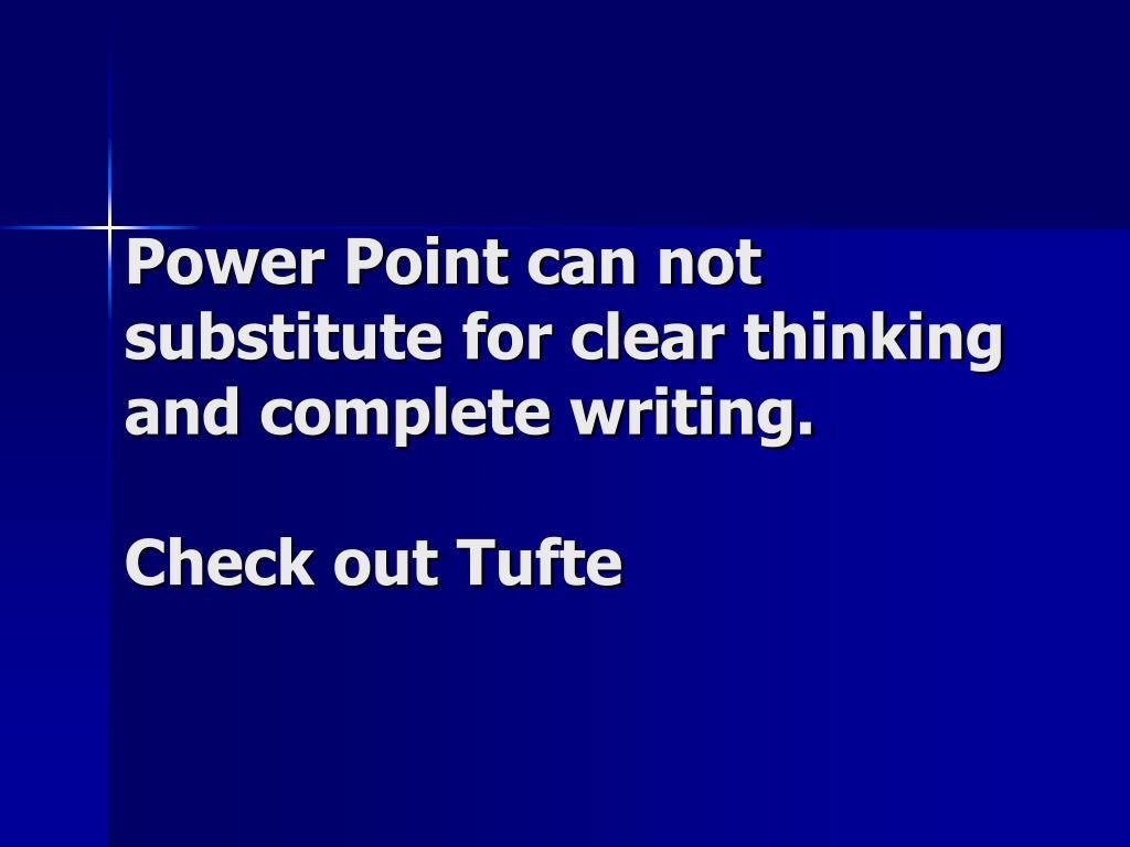 Power Point can not substitute for clear thinking and complete writing.