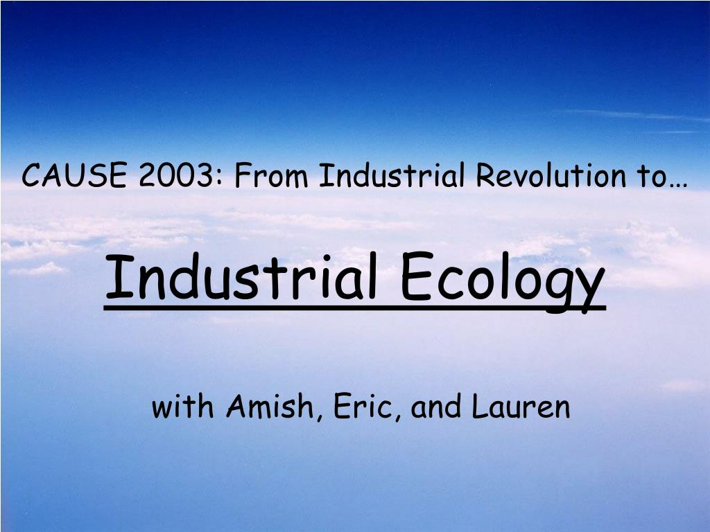 cause 2003 from industrial revolution to industrial ecology l.