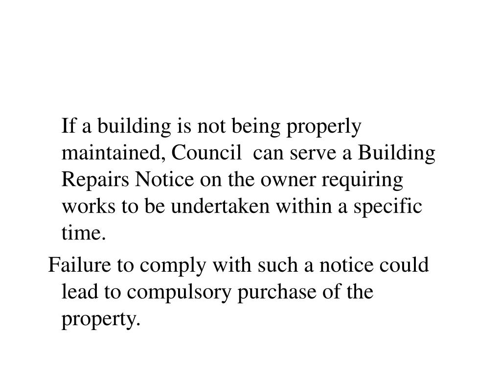 If a building is not being properly maintained, Council  can serve a Building Repairs Notice on the owner requiring  works to be undertaken within a specific time.