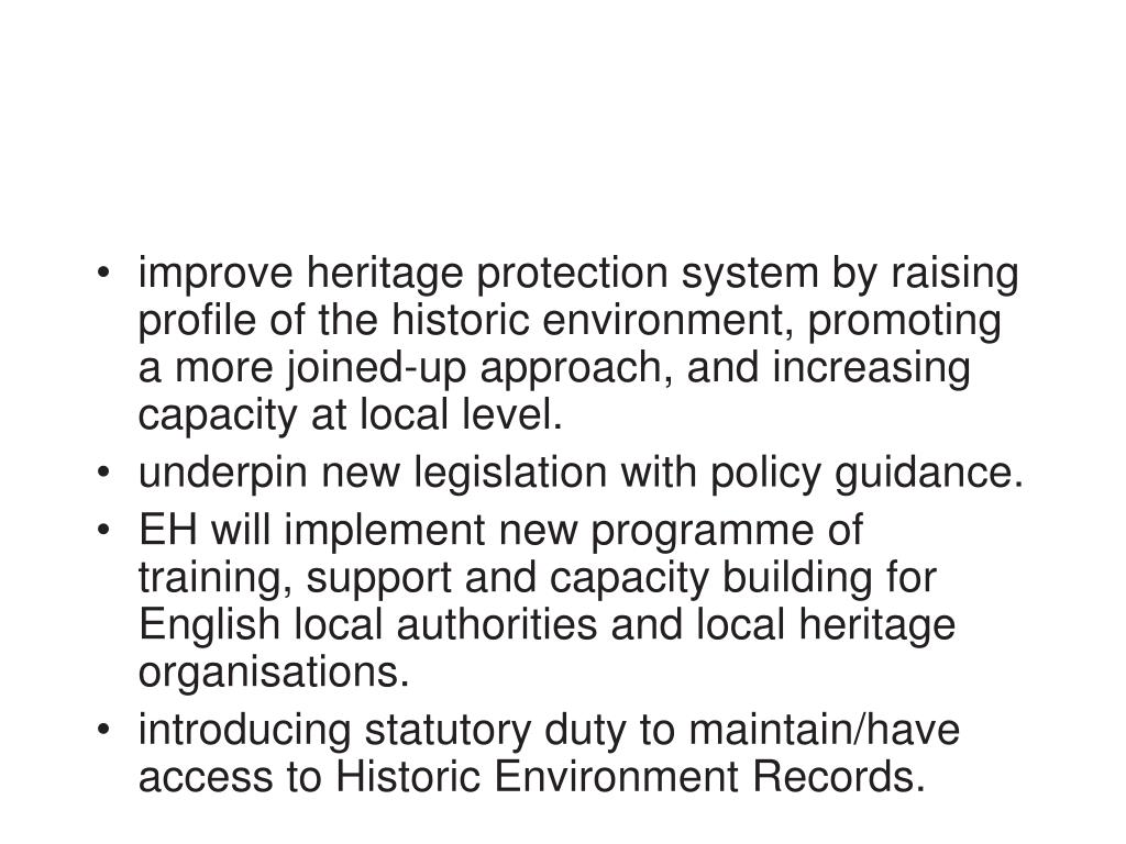 improve heritage protection system by raising  profile of the historic environment, promoting a more joined-up approach, and increasing capacity at local level.