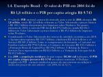 1 4 exemplo brasil o valor do pib em 2004 foi de r 1 8 trilh o e o pib per capita atingiu r 9 743