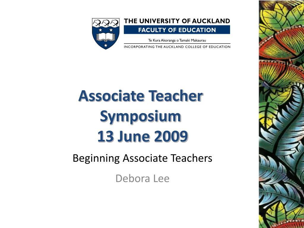 associate teacher symposium 13 june 2009 beginning associate teachers debora lee l.