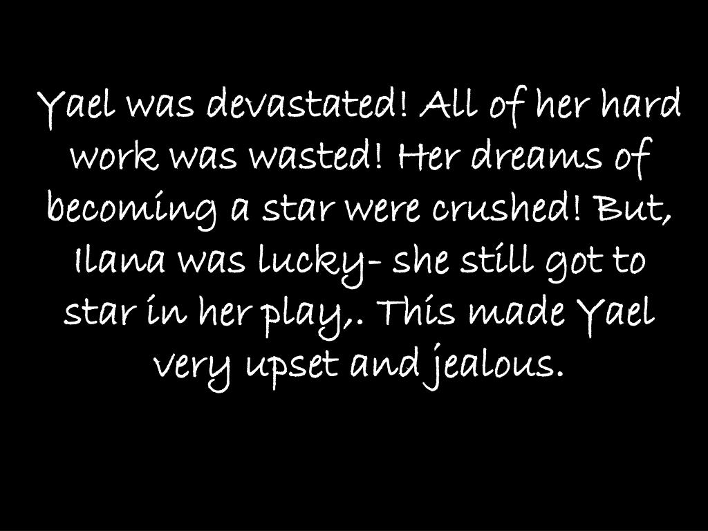 Yael was devastated! All of her hard work was wasted! Her dreams of becoming a star were crushed! But, Ilana was lucky- she still got to star in her play,. This made Yael very upset and jealous.