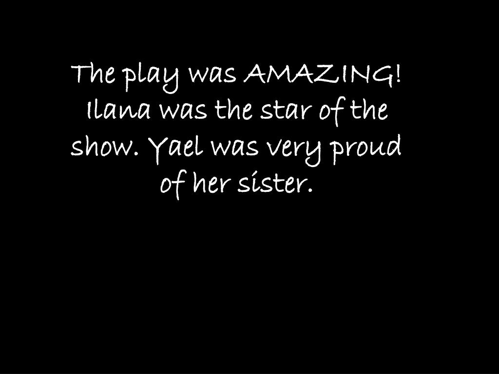 The play was AMAZING! Ilana was the star of the show. Yael was very proud of her sister.
