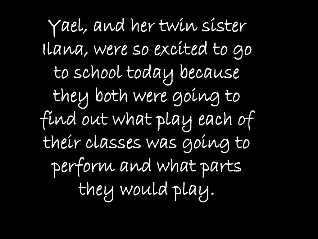 Yael, and her twin sister Ilana, were so excited to go to school today because they both were going to find out what play each of their classes was going to perform and what parts they would play.