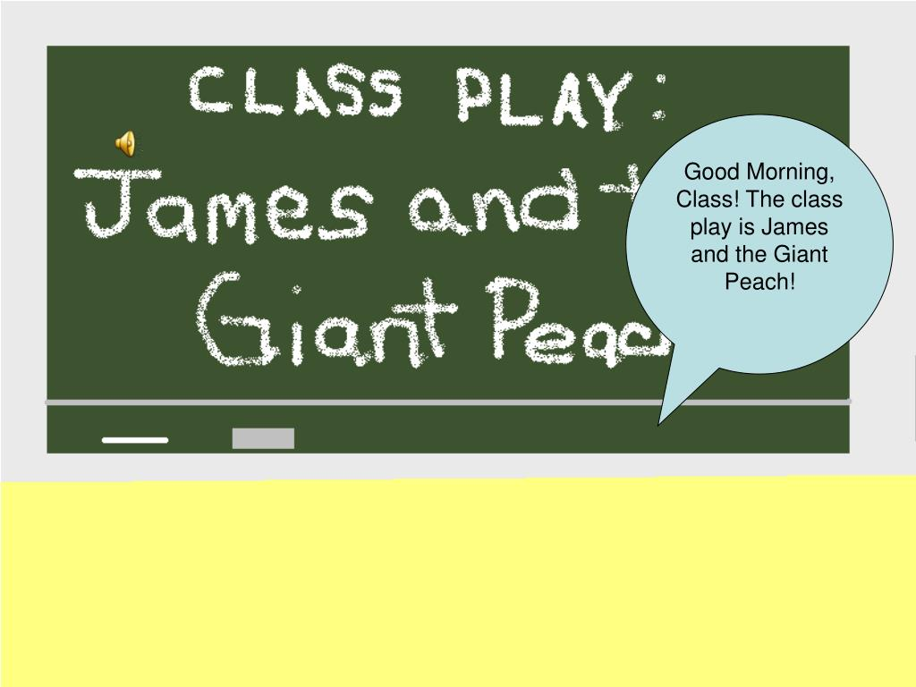 Good Morning, Class! The class play is James and the Giant Peach!