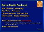 bray s studio produced